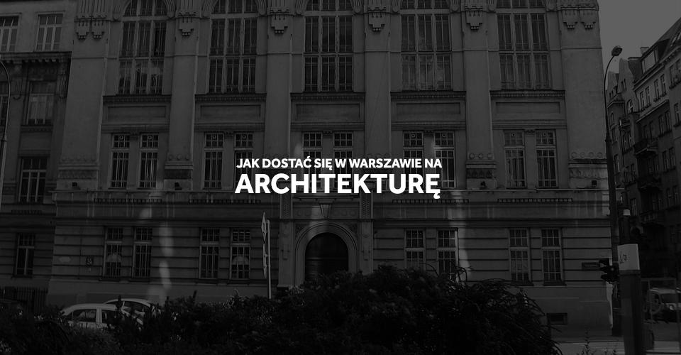 Jak dostać się na Architekturę na politechnice Warszawskiej