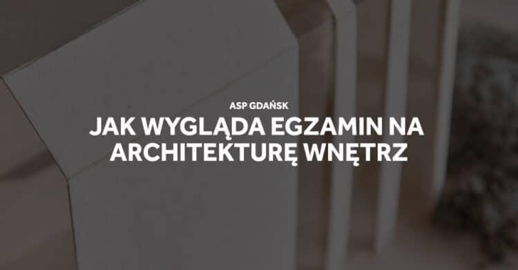 Jak wygląda egzamin na architekturę wnętrz ASP Gdańsk.